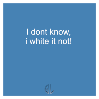 fun_I_dont_know_i_white_it_not